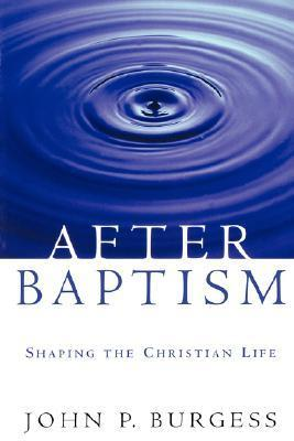 After Baptism: Shaping the Christian Life  by  John P. Burgess