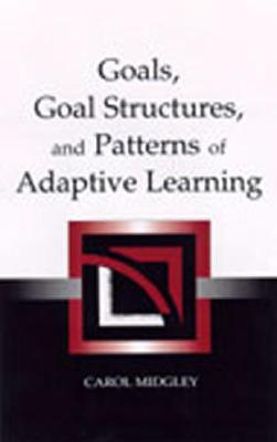 Goals, Goal Structures, and Patterns of Adaptive Learning Carol Midgley