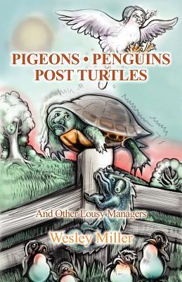 Pigeons Penguins Post Turtles: And Other Lousy Managers  by  Wesley Miller