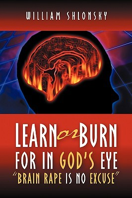 Learn or Burn for in Gods Eye Brain Rape Is No Excuse William Shlonsky