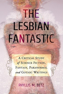 The Lesbian Fantastic: A Critical Study of Science Fiction, Fantasy, Paranormal and Gothic Writings Phyllis M. Betz
