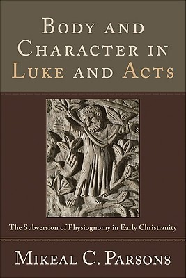 Body and Character in Luke and Acts: The Subversion of Physiognomy in Early Christianity Mikeal C. Parsons