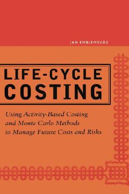 Life-Cycle Costing: Using Activity-Based Costing and Monte Carlo Methods to Manage Future Costs and Risks  by  Jan Emblemsvag