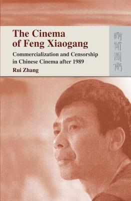The Cinema of Feng Xiaogang: Commercialization and Censorship in Chinese Cinema After 1989  by  Zhang Rui