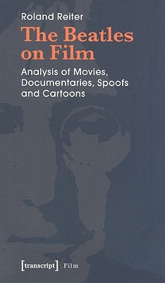 The Beatles on Film: Analysis of Movies, Documentaries, Spoofs and Cartoons Roland Reiter