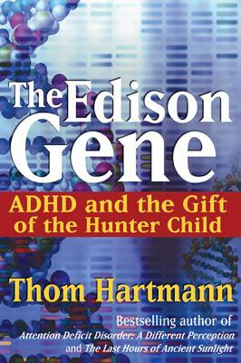 The Edison Gene: ADHD and the Gift of the Hunter Child  by  Thom Hartmann