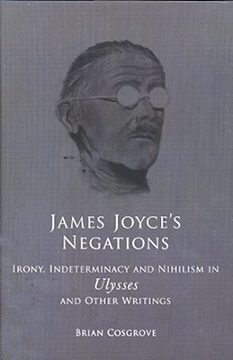 James Joyces Negations: Irony, Determinism and Nihilism in Ulysses and Other Writings  by  Brian Cosgrove