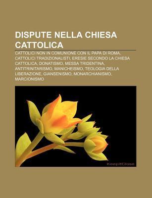 Dispute Nella Chiesa Cattolica: Cattolici Non in Comunione Con Il Papa Di Roma, Cattolici Tradizionalisti, Eresie Secondo La Chiesa Cattolica Source Wikipedia