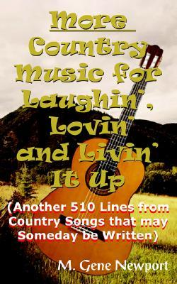 More Country Music for Laughin, Lovin and Livin It Up: Another 510 Lines from Country Songs That May Someday Be Written M. Gene Newport