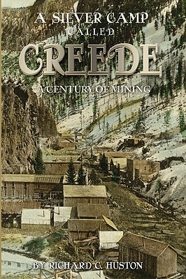 A Silver Camp Called Creede  by  Richard C. Huston