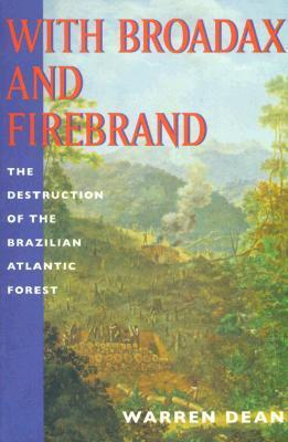 With Broadax and Firebrand: The Destruction of the Brazilian Atlantic Forest  by  Warren  Dean