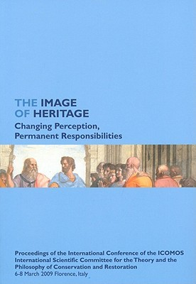The Image of Heritage: Changing Perception, Permanent Responsibilities: Proceedings of the International Conference of the ICOMOS International Scientific Committee for the Theory and the Philosophy of Conservation and Restoration, 6-8 March 2009 Flore...  by  Andrzej Tomaszewski