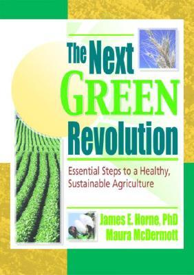 The Next Green Revolution: Essential Steps to a Healthy, Sustainable Agriculture James E. Horne