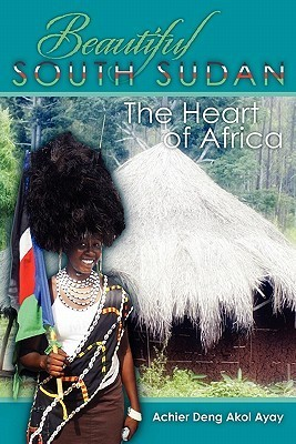 Beautiful South Sudan: The Heart of Africa Achier Deng Akol Ayay