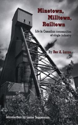Minetown, Milltown, Railtown: Life in Canadian Communities of Single Industry Rex Lucas