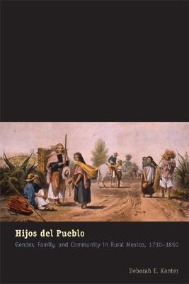 Hijos del Pueblo: Gender, Family, and Community in Rural Mexico, 1730-1850  by  Deborah E. Kanter