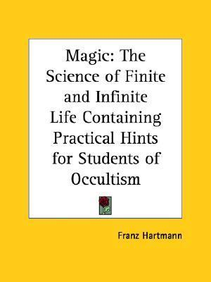 Magic: The Science of Finite and Infinite Life Containing Practical Hints for Students of Occultism Franz Hartmann