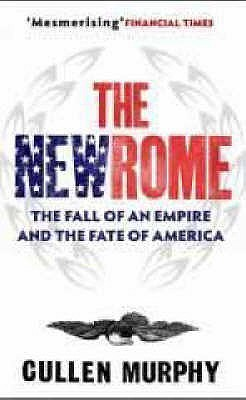The New Rome: The Fall Of The Roman Empire And The Fate Of America Cullen Murphy