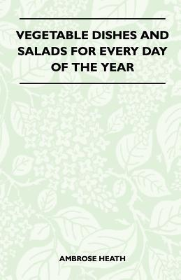 Vegetable Dishes and Salads for Every Day of the Year  by  Ambrose Heath