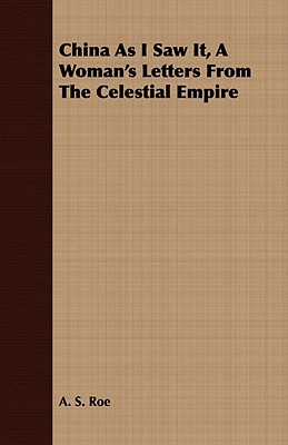 China as I Saw It, a Womans Letters from the Celestial Empire  by  A.S. Roe