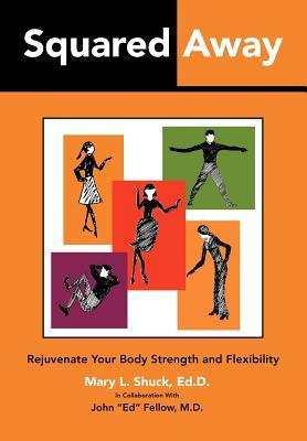 Squared Away: Rejuvenate Your Body Strength and Flexibility Mary L. Shuck