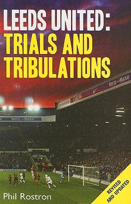 Leeds United: Trials and Tribulations Phil Rostron