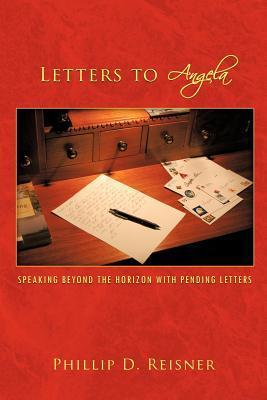 Letters to Angela: Speaking Beyond the Horizon with Pending Letters  by  Phillip D. Reisner