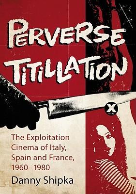 Perverse Titillation: The Exploitation Cinema of Italy, Spain and France, 19601980  by  Danny Shipka