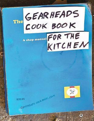 The Gearheads Cookbook: A Shop Manual for the Kitchen Steve  Ward