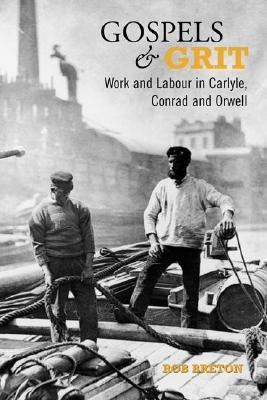 Gospels and Grit: Work and Labour in Carlyle, Conrad, and Orwell  by  Rob Breton