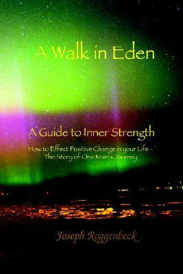 A Walk in Eden: A Guide to Inner Strength How to Effect Positive Change in Your Life - The Story of One Mans Journey  by  Joseph Roggenbeck