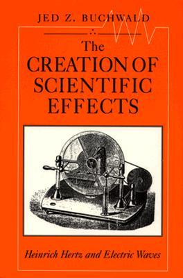 The Creation of Scientific Effects: Heinrich Hertz and Electric Waves  by  Jed Z. Buchwald
