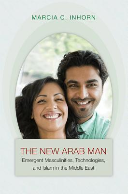 The New Arab Man: Emergent Masculinities, Technologies, and Islam in the Middle East Marcia C. Inhorn