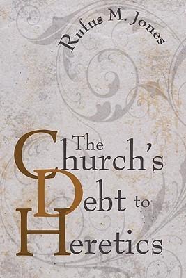 The Churchs Debt to Heretics Rufus M. Jones