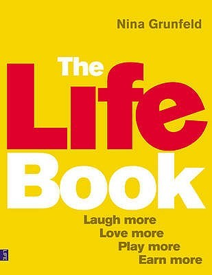 The Life Book: Laugh More, Love More, Play More, Earn More  by  Nina Grunfeld