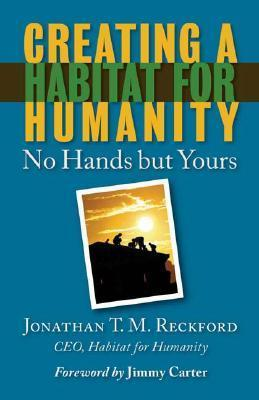 Creating a Habitat for Humanity: No Hands But Yours  by  Jonathan T. M. Reckford