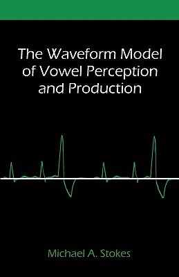 The Waveform Model of Vowel Perception and Production  by  Michael A. Stokes