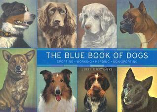 The Blue Book of Dogs: Sporting, Working, Herding, Non-Sporting  by  Julie Muszynski