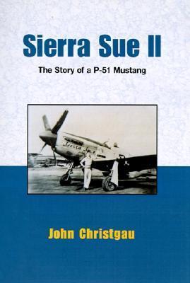 Sierra Sue II: The Story of a P-51 Mustang John Christgau