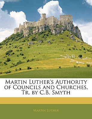 Authority of Councils and Churches Martin Luther