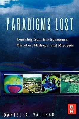 Paradigms Lost: Learning from Environmental Mistakes, Mishaps and Misdeeds  by  Daniel Vallero