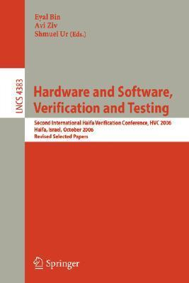 Hardware And Software, Verification And Testing: Second International Haifa Verification Conference, Hvc 2006, Haifa, Israel, October 23 26, 2006, Revised ... Papers (Lecture Notes In Computer Science) Eyal Bin