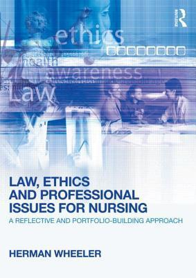 Law, Ethics and Professional Issues for Nursing: A Reflective and Portfolio-Building Approach  by  Herman Wheeler