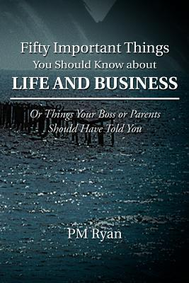 Fifty Important Things You Should Know about Life and Business: Or Things Your Boss or Parents Should Have Told You P.M. Ryan