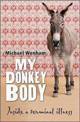 My Donkey Body: A Journey With Terminal Illness Michael Wenham