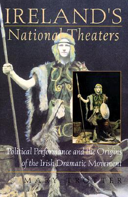 Irelands National Theaters: Political Performance and the Origins of the Irish Dramatic Movement Mary Trotter