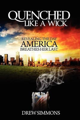 Quenched Like a Wick: Revealing the Day America Breathes Her Last  by  Drew Simmons