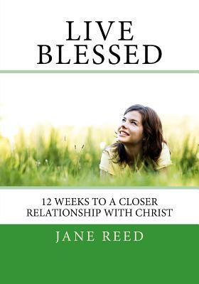 Live Blessed: 12 Weeks to a Closer Relationship with Christ Jane Reed