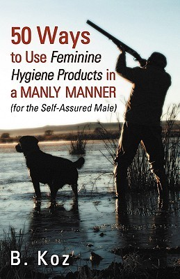 50 Ways to Use Feminine Hygiene Products in a Manly Manner B. Koz