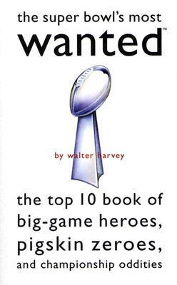 Super Bowls Most Wanted: The Top 10 Book of Big-Game Heroes, Pigskin Zeroes, and Championship Oddities  by  Walter J. Harvey